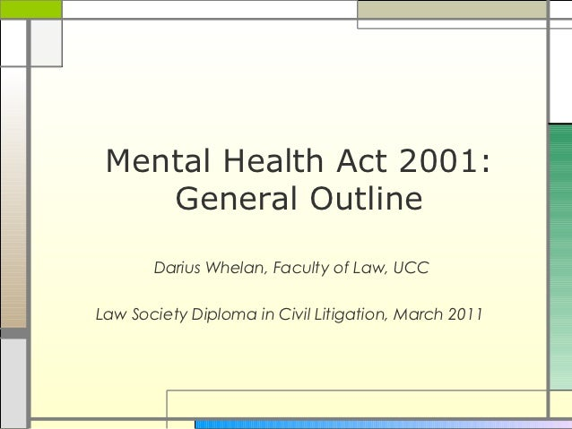 Mental Health Act 2001:    General Outline       Darius Whelan, Faculty of Law, UCCLaw Society Diploma in Civil Litigation...