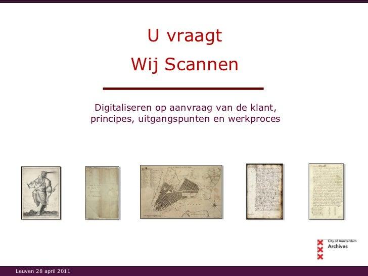 U vraagt Digitaliseren op aanvraag van de klant, principes, uitgangspunten en werkproces Wij Scannen Leuven 28 april 2011