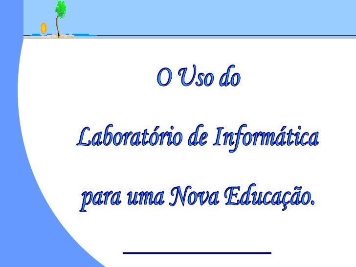 O Uso do  Laboratório de Informática  para uma Nova Educação.