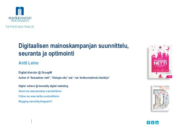 """Digitaalisen mainoskampanjan suunnittelu, seuranta ja optimointi Antti Leino Digital director @ GroupM Author of """"Sosiaali..."""