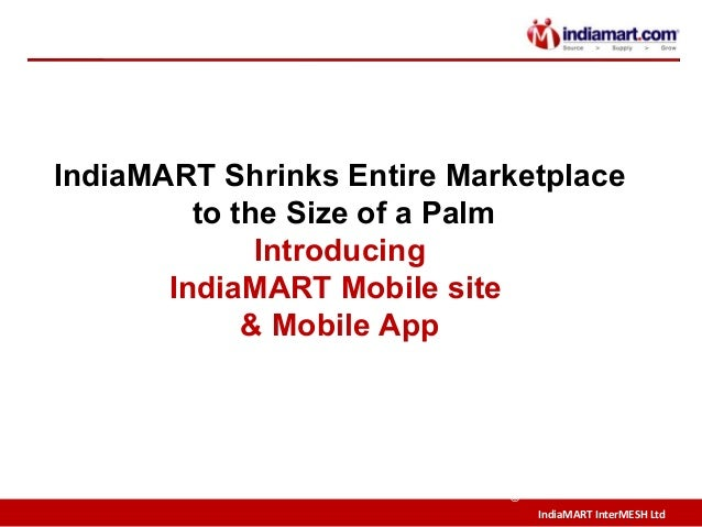 IndiaMART InterMESH Ltd © IndiaMART Shrinks Entire Marketplace to the Size of a Palm Introducing IndiaMART Mobile site & M...