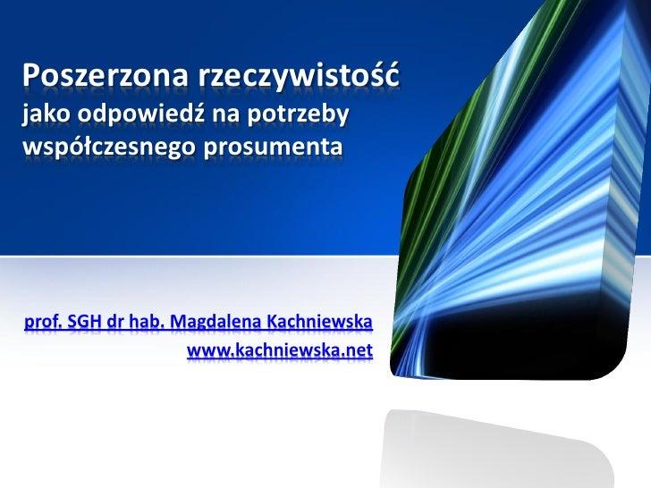 Poszerzona rzeczywistośćjako odpowiedź na potrzebywspółczesnego prosumentaprof. SGH dr hab. Magdalena Kachniewska         ...