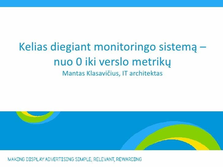 Kelias diegiant monitoringo sistemą –        nuo 0 iki verslo metrikų        Mantas Klasavičius, IT architektas