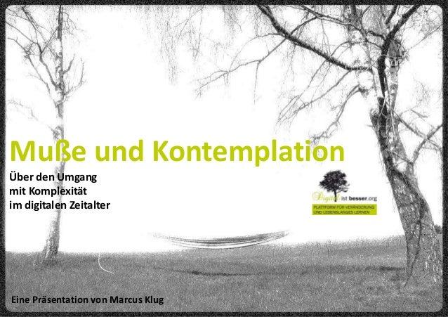 Muße und KontemplationÜber den Umgangmit Komplexitätim digitalen ZeitalterEine Präsentation von Marcus Klug