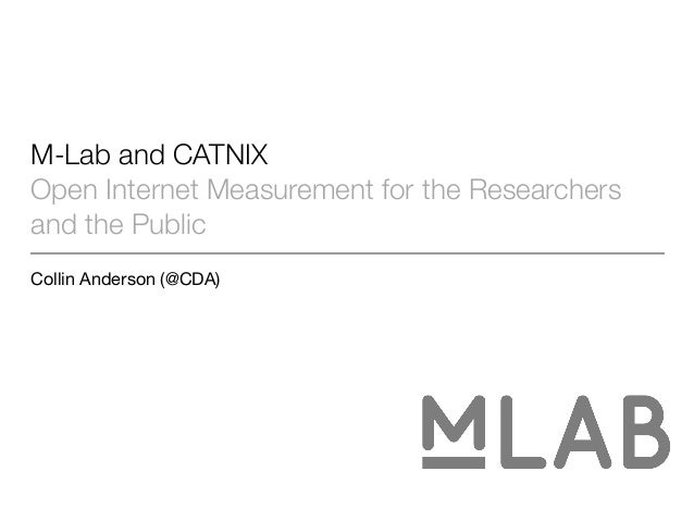 M-Lab and CATNIX Open Internet Measurement for the Researchers and the Public Collin Anderson (@CDA)