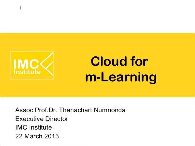 I                     Cloud for                     m-LearningAssoc.Prof.Dr. Thanachart NumnondaExecutive DirectorIMC Inst...
