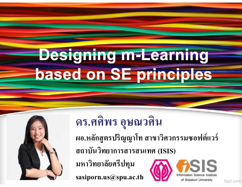 Designing m-Learningbased on SE principles     ดร.ศศิพร อุษณวศิน     ผอ.หลักสู ตรปริญญาโท สาขาวิศวกรรมซอฟต์ แวร์     สถาบั...
