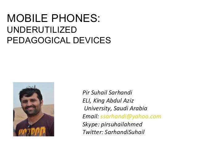 MOBILE PHONES:  UNDERUTILIZED PEDAGOGICAL DEVICES  Pir Suhail Sarhandi ELI, King Abdul Aziz University, Saudi Arabia Email...