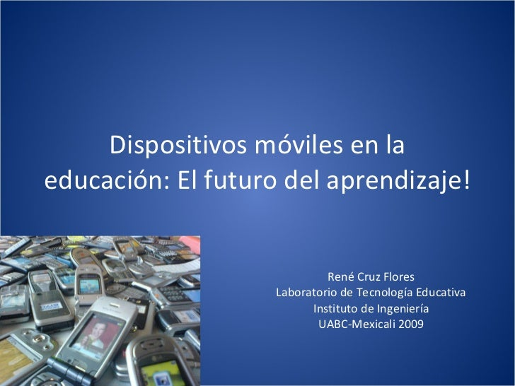 Dispositivos móviles en la educación: El futuro del aprendizaje! René Cruz Flores Laboratorio de Tecnología Educativa Inst...