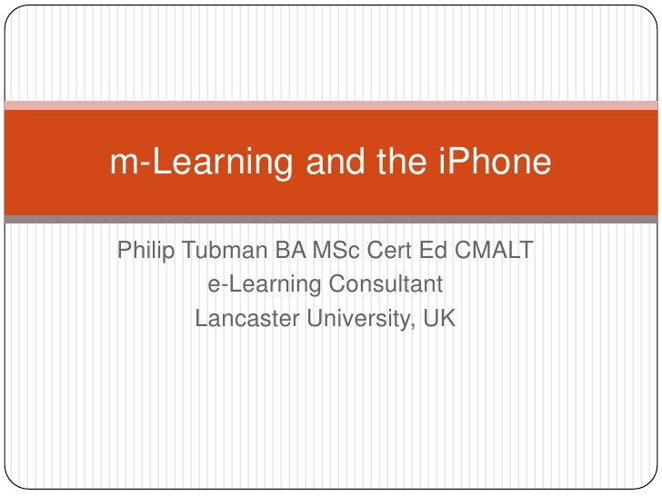 Philip Tubman BA MSc Cert Ed CMALT<br />e-Learning Consultant<br />Lancaster University, UK<br />m-Learning and the iPhone...