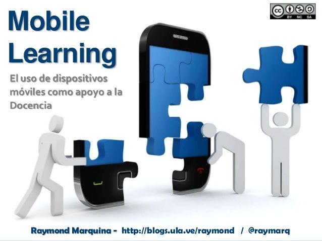 Mobile Learning El uso de dispositivos móviles como apoyo a la Docencia  Raymond Marquina - http://blogs.ula.ve/raymond / ...