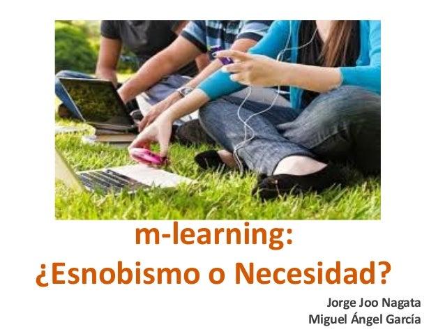 m-learning:¿Esnobismo o Necesidad?                   Jorge Joo Nagata                 Miguel Ángel García