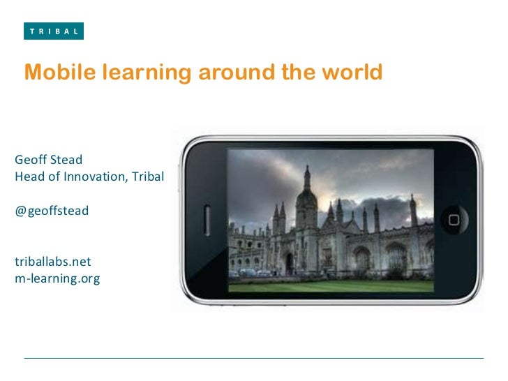 Mobile learning around the world Geoff Stead Head of Innovation, Tribal @geoffstead  triballabs.net m-learning.org