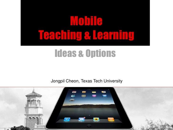 MobileTeaching & Learning   Ideas & Options  Jongpil Cheon, Texas Tech University