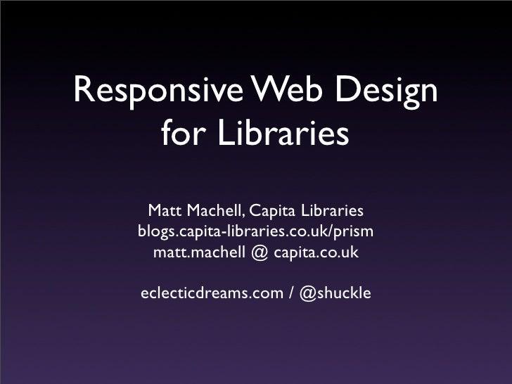 Responsive Web Design     for Libraries    Matt Machell, Capita Libraries   blogs.capita-libraries.co.uk/prism     matt.ma...