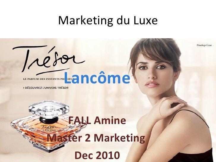 Marketing du Luxe <ul><li>Lancôme </li></ul><ul><li>FALL Amine </li></ul><ul><li>Master 2 Marketing  </li></ul><ul><li>Dec...