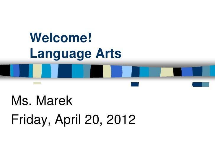 Welcome!   Language ArtsMs. MarekFriday, April 20, 2012