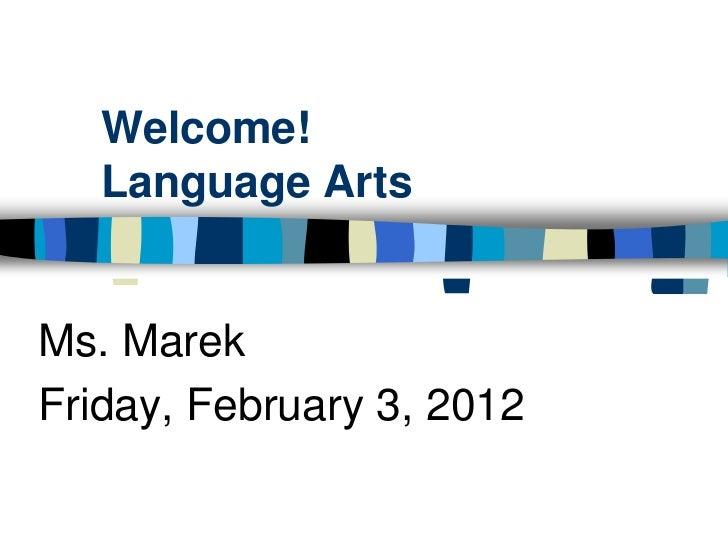 Welcome!   Language ArtsMs. MarekFriday, February 3, 2012