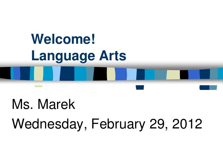 Welcome!  Language ArtsMs. MarekWednesday, February 29, 2012