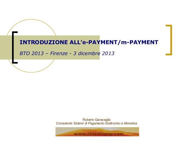 INTRODUZIONE ALL'e-PAYMENT/m-PAYMENT BTO 2013 – Firenze - 3 dicembre 2013  Roberto Garavaglia Consulente Sistemi di Pagame...