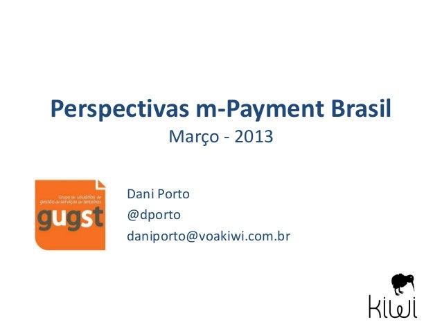 Perspectivas m-Payment Brasil            Março - 2013      Dani Porto      @dporto      daniporto@voakiwi.com.br