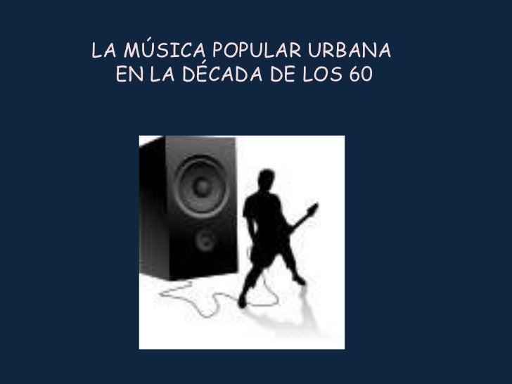 LA MÚSICA POPULAR URBANA EN LA DÉCADA DE LOS 60