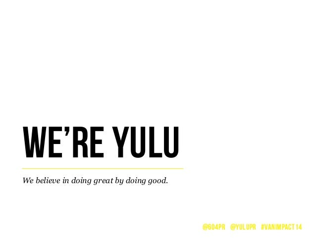 We believe in doing great by doing good. WE'RE YULU @604PR @YULUPR #VANIMPACT14