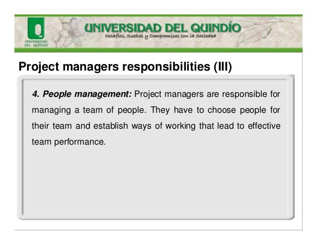 Project managers responsibilities (III) 4. People management: Project managers are responsible for managing a team of peop...