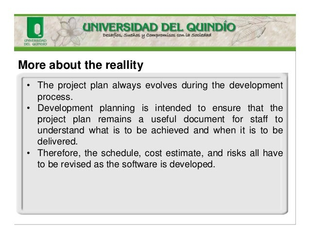 More about the reallity • The project plan always evolves during the development process. • Development planning is intend...