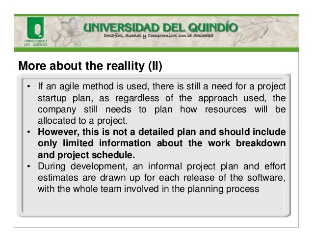 More about the reallity (II) • If an agile method is used, there is still a need for a project startup plan, as regardless...