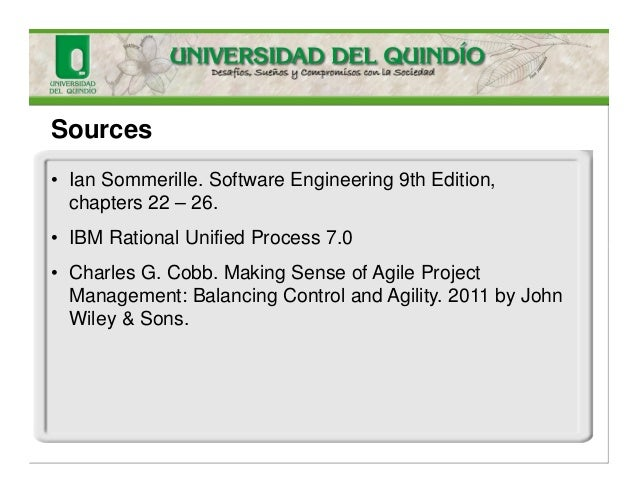 • Ian Sommerille. Software Engineering 9th Edition, chapters 22 – 26. • IBM Rational Unified Process 7.0 • Charles G. Cobb...