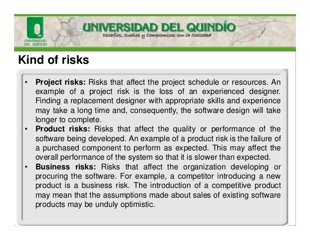 Kind of risks • Project risks: Risks that affect the project schedule or resources. An example of a project risk is the lo...