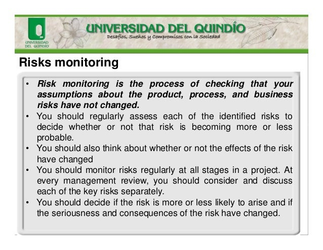 Risks monitoring • Risk monitoring is the process of checking that your assumptions about the product, process, and busine...