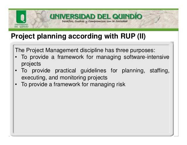 Project planning according with RUP (II) The Project Management discipline has three purposes: • To provide a framework fo...