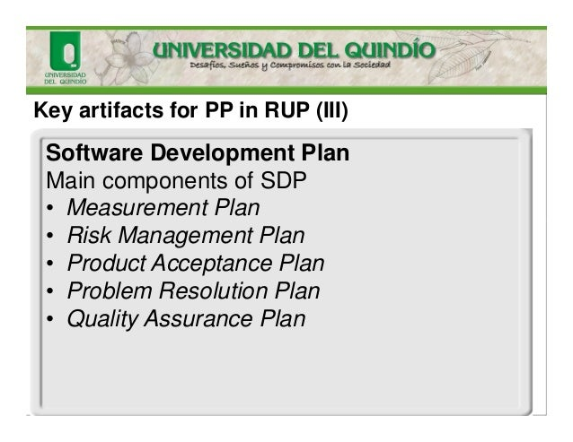 Key artifacts for PP in RUP (III) Software Development Plan Main components of SDP • Measurement Plan • Risk Management Pl...