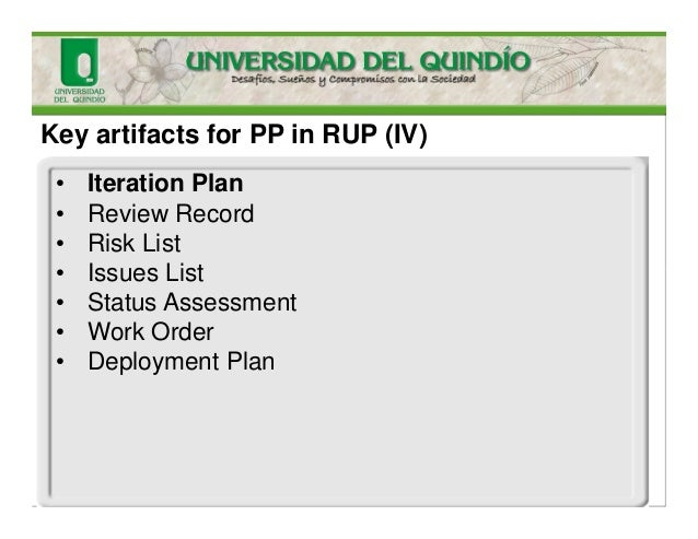 Key artifacts for PP in RUP (IV) • Iteration Plan • Review Record • Risk List • Issues List • Status Assessment • Work Ord...