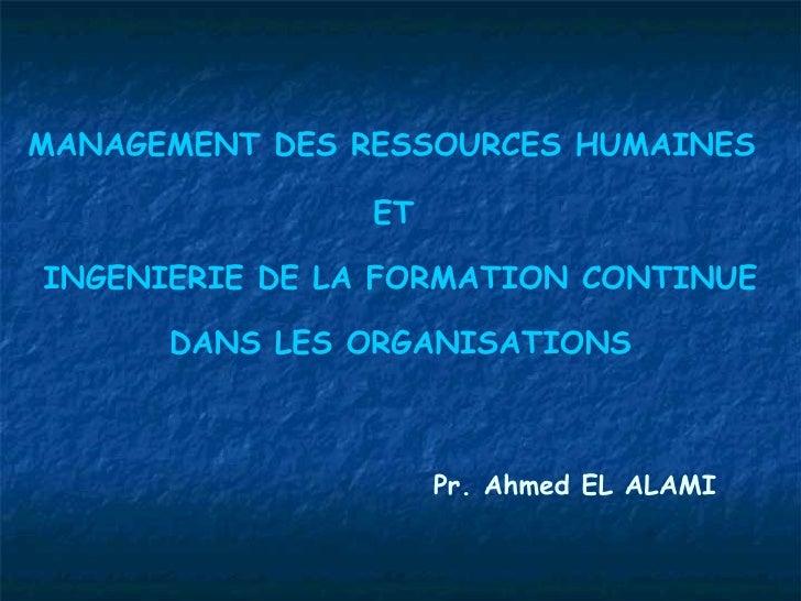 MANAGEMENT DES RESSOURCES HUMAINES   ET  INGENIERIE DE LA FORMATION CONTINUE DANS LES ORGANISATIONS Pr. Ahmed EL ALAMI