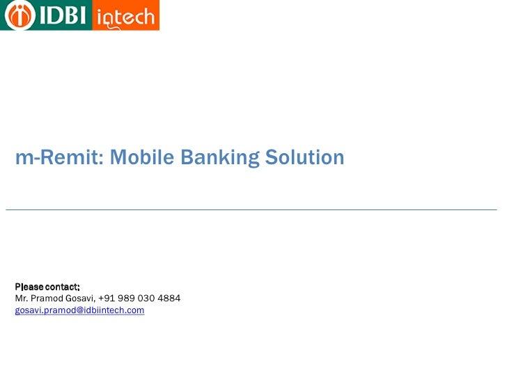 m-Remit: Mobile Banking SolutionPlease contact:Mr. Pramod Gosavi, +91 989 030 4884gosavi.pramod@idbiintech.com