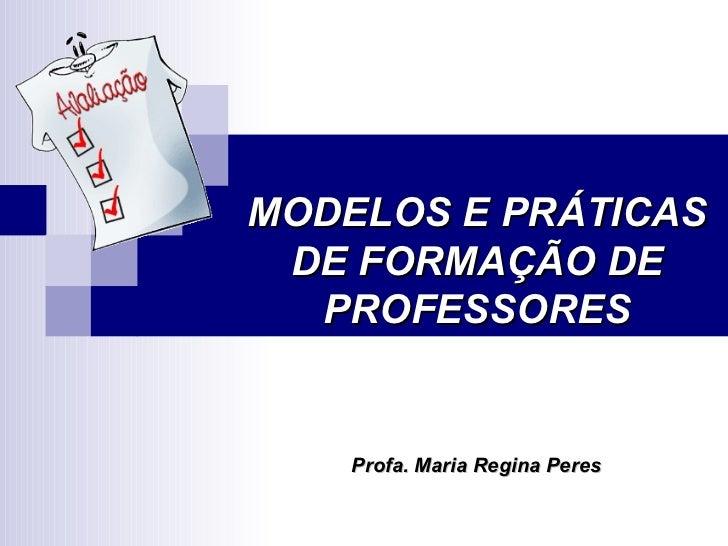 MODELOS E PRÁTICAS DE FORMAÇÃO DE PROFESSORES Profa. Maria Regina Peres