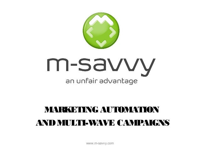 MARKETING AUTOMATION  AND MULTI-WAVE CAMPAIGNS  www.m-savvy.com