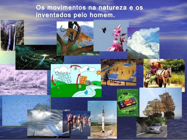 Os movimentos na natureza e os inventados pelo homem.
