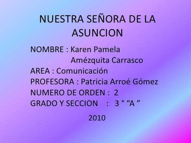 NUESTRA SEÑORA DE LA ASUNCION<br />NOMBRE : Karen Pamela <br />Amézquita Carrasco <br />AREA : Comunicación <br />PROFESOR...
