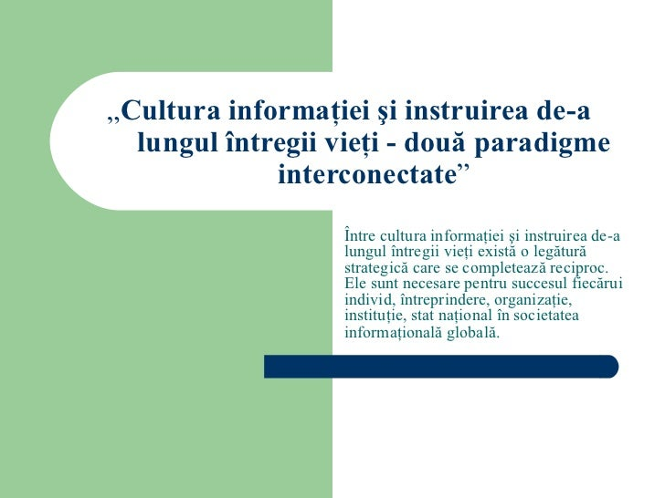 """"""" Cultura informaţiei şi instruirea de-a lungul întregii vieţi - două paradigme interconectate """" Între cultura informaţiei..."""