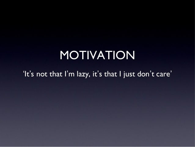 MOTIVATION 'It's not that I'm lazy, it's that I just don't care'