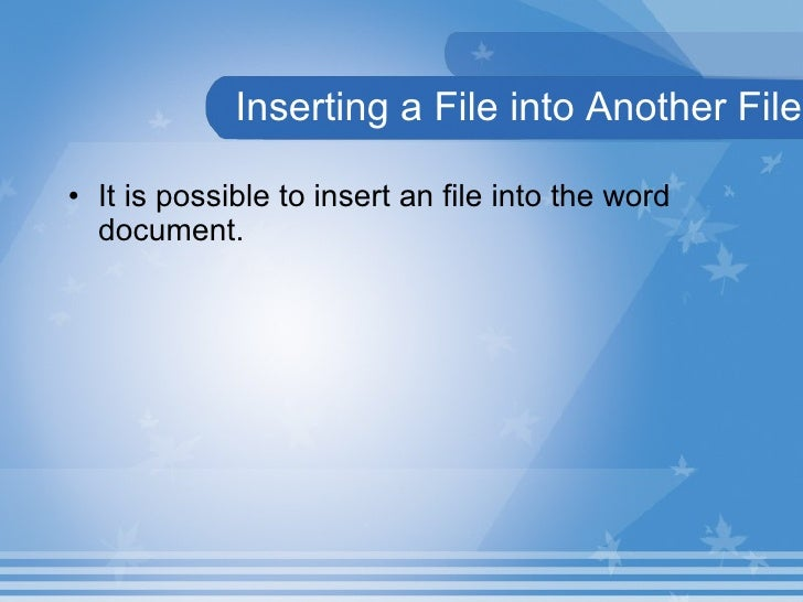 Inserting a File into Another File <ul><li>It is possible to insert an file into the word document. </li></ul>