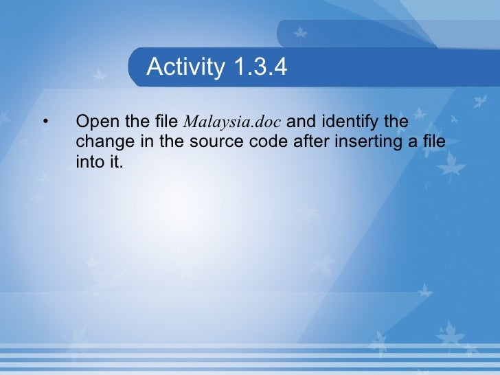 Activity 1.3.4 <ul><li>Open the file  Malaysia.doc  and identify the change in the source code after inserting a file into...