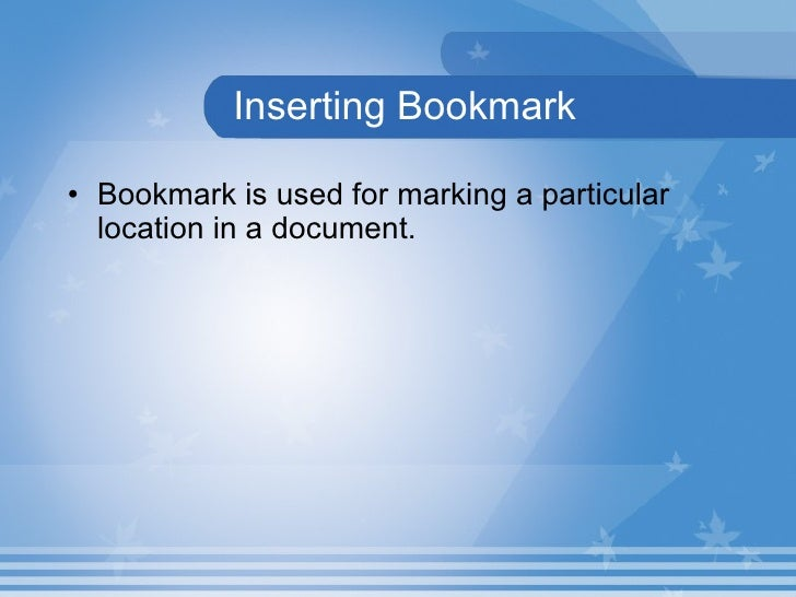 Inserting Bookmark <ul><li>Bookmark   is used for marking a particular location in a document. </li></ul>