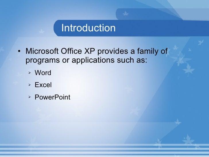 Introduction <ul><li>Microsoft Office XP provides a family of programs or applications such as: </li></ul><ul><ul><li>Word...