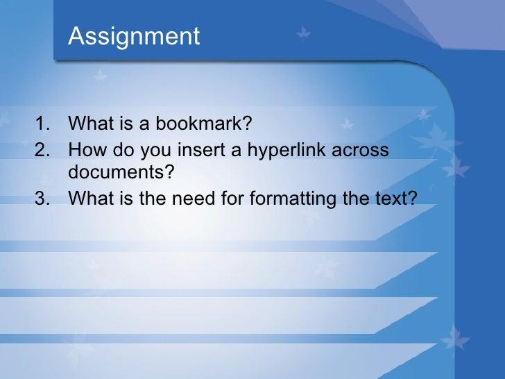 Assignment <ul><li>What is a bookmark? </li></ul><ul><li>How do you insert a hyperlink across documents? </li></ul><ul><li...