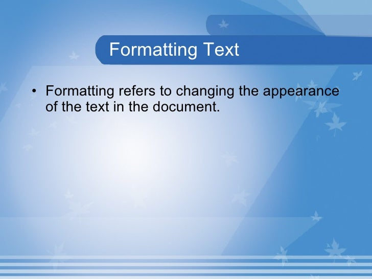 Formatting Text <ul><li>Formatting refers to changing the appearance of the text in the document.  </li></ul>